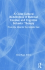 A Cross-Cultural Redefinition of Rational Emotive and Cognitive Behavior Therapy : From the West to the Middle East - Book