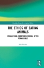 The Ethics of Eating Animals : Usually Bad, Sometimes Wrong, Often Permissible - Book
