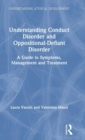 Understanding Conduct Disorder and Oppositional-Defiant Disorder : A guide to symptoms, management and treatment - Book