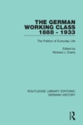 The German Working Class 1888 - 1933 : The Politics of Everyday Life - Book