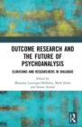 Outcome Research and the Future of Psychoanalysis : Clinicians and Researchers in Dialogue - Book