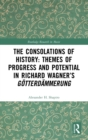The Consolations of History: Themes of Progress and Potential in Richard Wagner's Gotterdammerung - Book