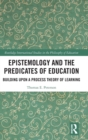 Epistemology and the Predicates of Education : Building Upon a Process Theory of Learning - Book