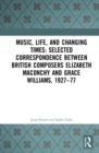 Music, Life, and Changing Times: Selected Correspondence Between British Composers Elizabeth Maconchy and Grace Williams, 1927-77 - Book