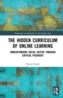 The Hidden Curriculum of Online Learning : Understanding Social Justice through Critical Pedagogy - Book