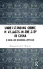 Understanding Crime in Villages-in-the-City in China : A Social and Behavioral Approach - Book