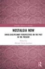 Nostalgia Now : Cross-Disciplinary Perspectives on the Past in the Present - Book