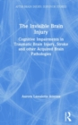 The Invisible Brain Injury : Cognitive Impairments in Traumatic Brain Injury, Stroke and other Acquired Brain Pathologies - Book