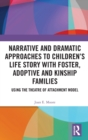 Narrative and Dramatic Approaches to Children's Life Story with Foster, Adoptive and Kinship Families : Using the 'Theatre of Attachment' Model - Book