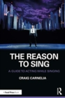 The Reason to Sing : A Guide to Acting While Singing - Book