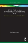 Cities and Local Governments in Central Asia : Administrative, Fiscal, and Political Urban Battles - Book