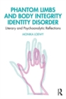 Phantom Limbs and Body Integrity Identity Disorder : Literary and Psychoanalytic Reflections - Book