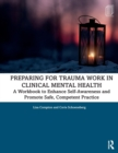 Preparing for Trauma Work in Clinical Mental Health : A Workbook to Enhance Self-Awareness and Promote Safe, Competent Practice - Book