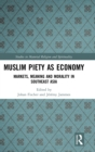 Muslim Piety as Economy : Markets, Meaning and Morality in Southeast Asia - Book