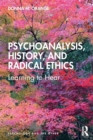 Psychoanalysis, History, and Radical Ethics : Learning to Hear - Book