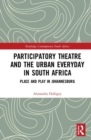 Participatory Theatre and the Urban Everyday in South Africa : Place and Play in Johannesburg - Book