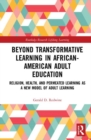 Beyond Transformative Learning in African-American Adult Education : Religion, Health, and Permeated Learning as a New Model of Adult Learning - Book