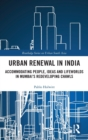Urban Renewal in India : Accommodating people, ideas and lifeworlds in Mumbai's redeveloping chawls - Book