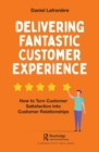 Delivering Fantastic Customer Experience : How to Turn Customer Satisfaction Into Customer Relationships - Book