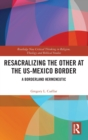 Resacralizing the Other at the US-Mexico Border : A Borderland Hermeneutic - Book
