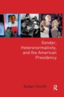 Gender, Heteronormativity, and the American Presidency - Book