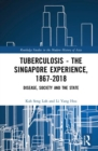Tuberculosis - The Singapore Experience, 1867-2018 : Disease, Society and the State - Book