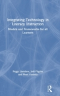 Integrating Technology in Literacy Instruction : Models and Frameworks for All Learners - Book