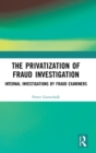 The Privatization of Fraud Investigation : Internal Investigations by Fraud Examiners - Book