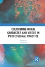 Cultivating Moral Character and Virtue in Professional Practice - Book