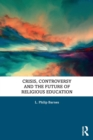 Crisis, Controversy and the Future of Religious Education - Book