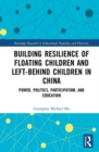 Building Resilience of Floating Children and Left-Behind Children in China : Power, Politics, Participation, and Education - Book