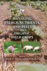 Managing Energy, Nutrients, and Pests in Organic Field Crops - Book