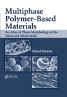 Multiphase Polymer- Based Materials : An Atlas of Phase Morphology at the Nano and Micro Scale - Book