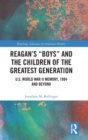 "Reagan's ""Boys"" and the Children of the Greatest Generation : U.S. World War II Memory, 1984 and Beyond - Book"