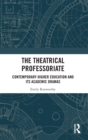 The Theatrical Professoriate : Contemporary Higher Education and Its Academic Dramas - Book