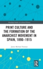 Print Culture and the Formation of the Anarchist Movement in Spain, 1890-1915 - Book