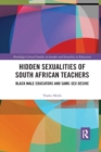 Hidden Sexualities of South African Teachers : Black Male Educators and Same-sex Desire - Book