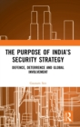 The Purpose of India's Security Strategy : Defence, Deterrence and Global Involvement - Book