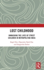 Lost Childhood : Unmasking the Lives of Street Children in Metropolitan India - Book