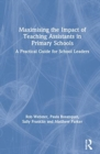 Maximising the Impact of Teaching Assistants in Primary Schools : A Practical Guide for School Leaders - Book