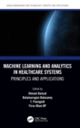 Machine Learning and Analytics in Healthcare Systems : Principles and Applications - Book