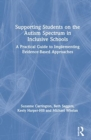 Supporting Students on the Autism Spectrum in Inclusive Schools : A Practical Guide to Implementing Evidence-Based Approaches - Book