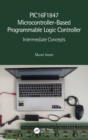 PIC16F1847 Microcontroller-Based Programmable Logic Controller : Intermediate Concepts - Book