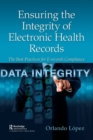 Ensuring the Integrity of Electronic Health Records : The Best Practices for E-Records Compliance - Book