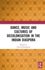 Dance, Music and Cultures of Decolonisation in the Indian Diaspora - Book