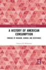 A History of American Consumption : Threads of Meaning, Gender, and Resistance - Book