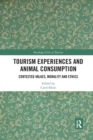 Tourism Experiences and Animal Consumption : Contested Values, Morality and Ethics - Book