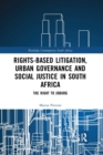 Rights-based Litigation, Urban Governance and Social Justice in South Africa : The Right to Joburg - Book