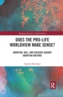 Does the Pro-Life Worldview Make Sense? : Abortion, Hell, and Violence Against Abortion Doctors - Book