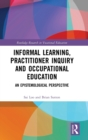 Informal Learning, Practitioner Inquiry and Occupational Education : An Epistemological Perspective - Book